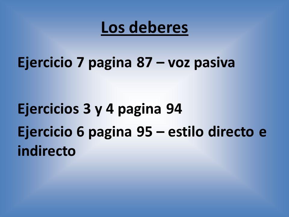 Los deberes Ejercicio 7 pagina 87 – voz pasiva Ejercicios 3 y 4 pagina 94 Ejercicio 6 pagina 95 – estilo directo e indirecto