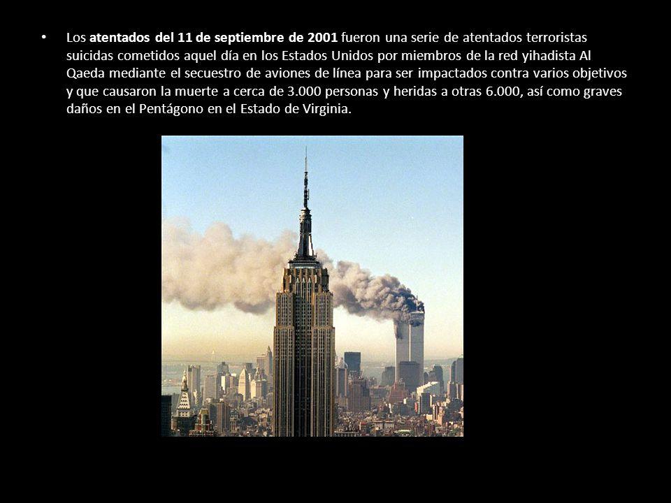 Los atentados del 11 de septiembre de 2001 fueron una serie de atentados terroristas suicidas cometidos aquel día en los Estados Unidos por miembros de la red yihadista Al Qaeda mediante el secuestro de aviones de línea para ser impactados contra varios objetivos y que causaron la muerte a cerca de 3.000 personas y heridas a otras 6.000, así como graves daños en el Pentágono en el Estado de Virginia.