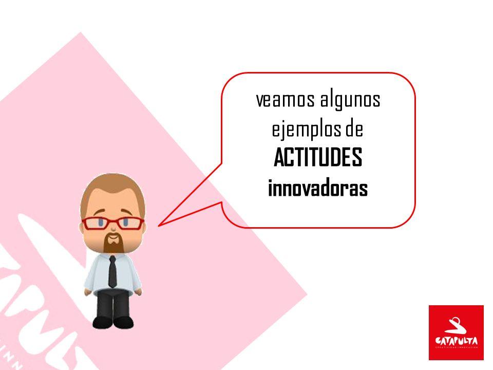 veamos algunos ejemplos de ACTITUDES innovadoras