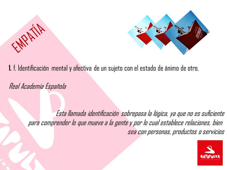 EMPATÍA 1. f. Identificación mental y afectiva de un sujeto con el estado de ánimo de otro. Real Academia Española.