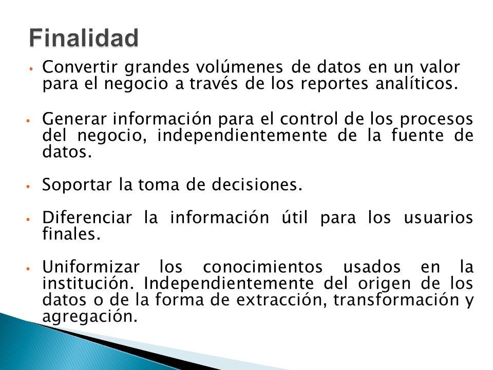 Finalidad Convertir grandes volúmenes de datos en un valor para el negocio a través de los reportes analíticos.