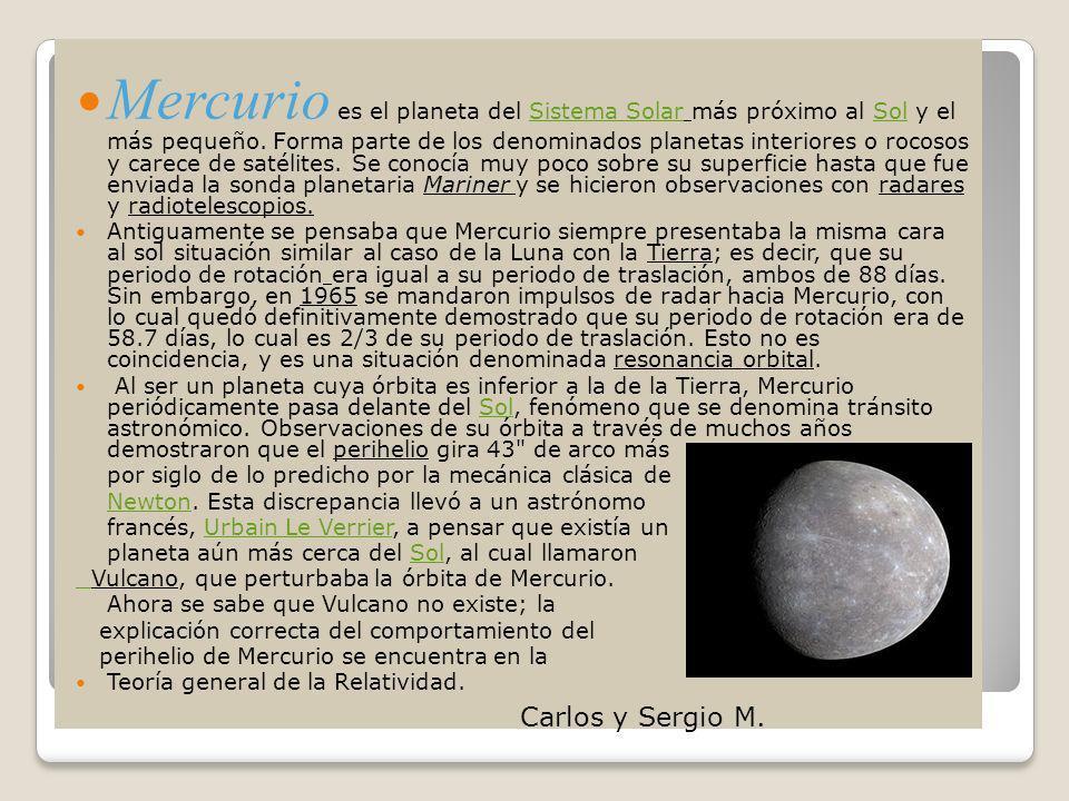 Mercurio es el planeta del Sistema Solar más próximo al Sol y el más pequeño. Forma parte de los denominados planetas interiores o rocosos y carece de satélites. Se conocía muy poco sobre su superficie hasta que fue enviada la sonda planetaria Mariner y se hicieron observaciones con radares y radiotelescopios.