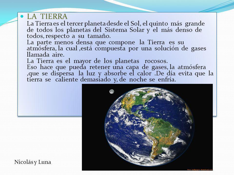 LA TIERRA La Tierra es el tercer planeta desde el Sol, el quinto más grande de todos los planetas del Sistema Solar y el más denso de todos, respecto a su tamaño. La parte menos densa que compone la Tierra es su atmósfera, la cual ,está compuesta por una solución de gases llamada aire. La Tierra es el mayor de los planetas rocosos. Eso hace que pueda retener una capa de gases, la atmósfera ,que se dispersa la luz y absorbe el calor .De día evita que la tierra se caliente demasiado y, de noche se enfría.