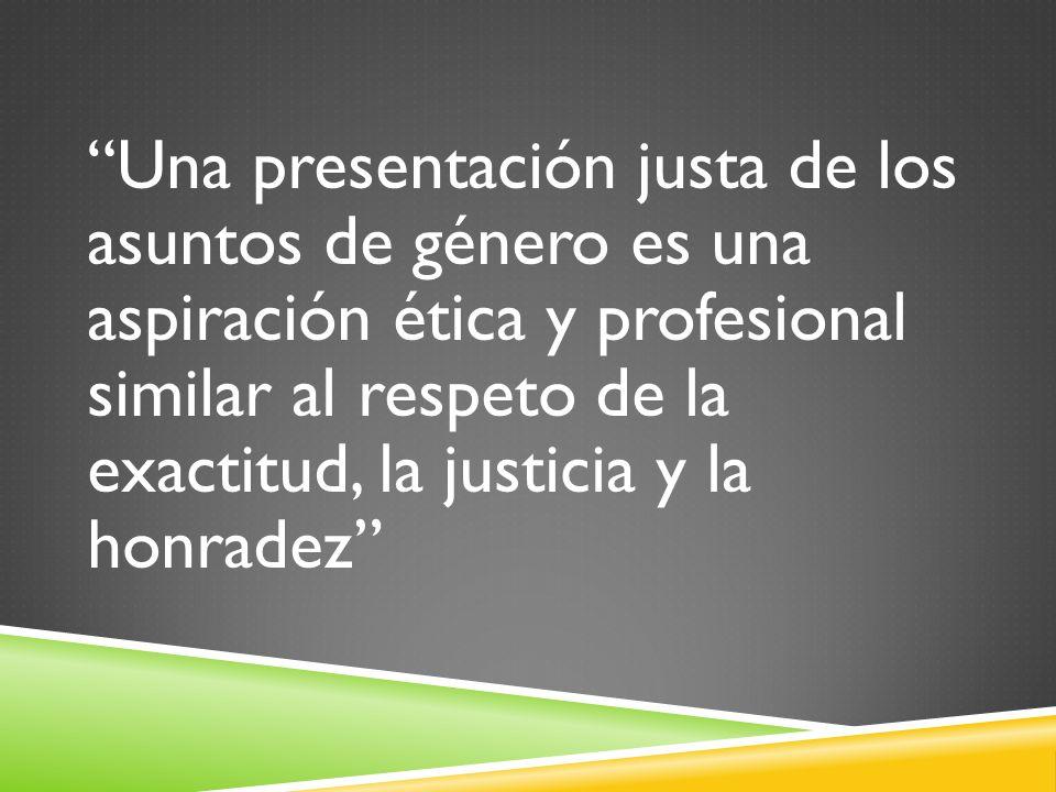 Una presentación justa de los asuntos de género es una aspiración ética y profesional similar al respeto de la exactitud, la justicia y la honradez