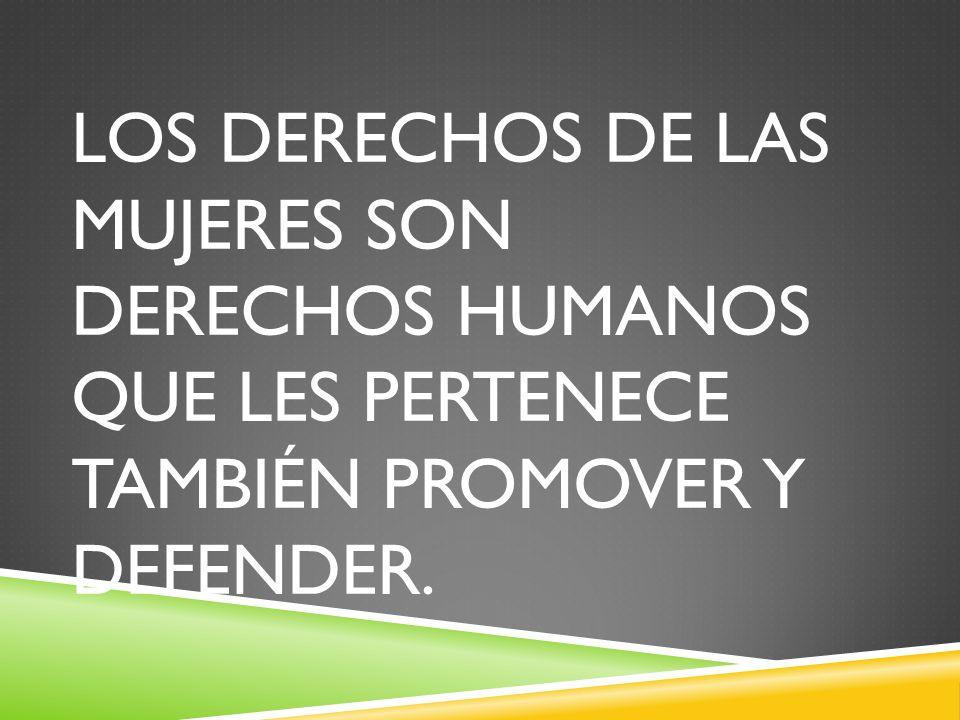 LOS DERECHOS DE LAS MUJERES SON DERECHOS HUMANOS QUE LES PERTENECE TAMBIÉN PROMOVER Y DEFENDER.