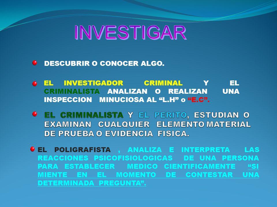 INVESTIGAR EL CRIMINALISTA Y EL PERITO, ESTUDIAN O EXAMINAN CUALQUIER ELEMENTO MATERIAL DE PRUEBA O EVIDENCIA FISICA.