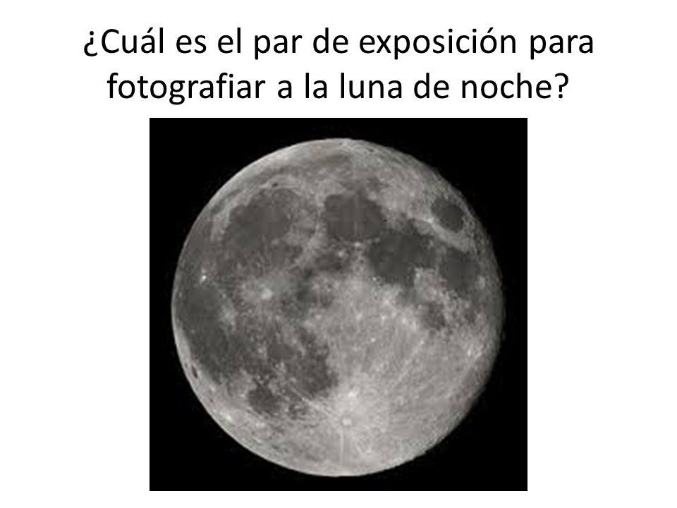 ¿Cuál es el par de exposición para fotografiar a la luna de noche