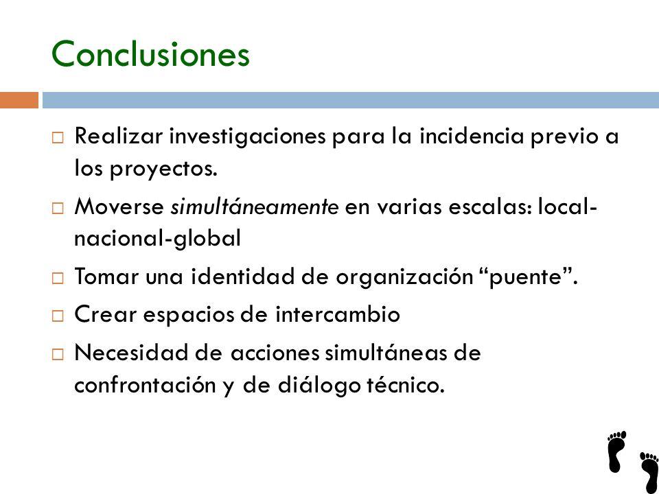 Conclusiones Realizar investigaciones para la incidencia previo a los proyectos. Moverse simultáneamente en varias escalas: local- nacional-global.