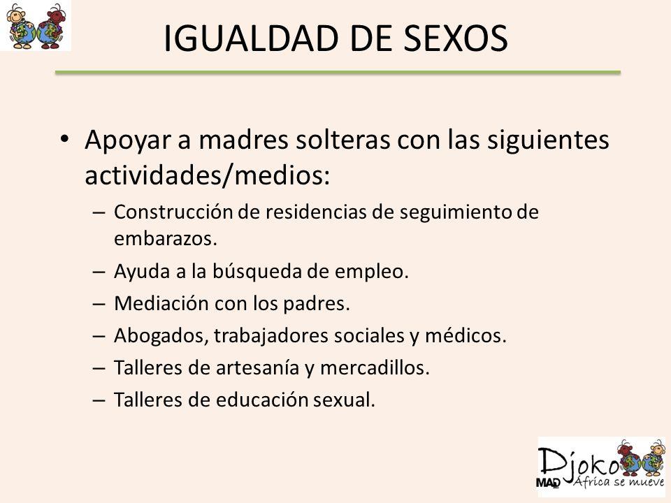 IGUALDAD DE SEXOS Apoyar a madres solteras con las siguientes actividades/medios: Construcción de residencias de seguimiento de embarazos.