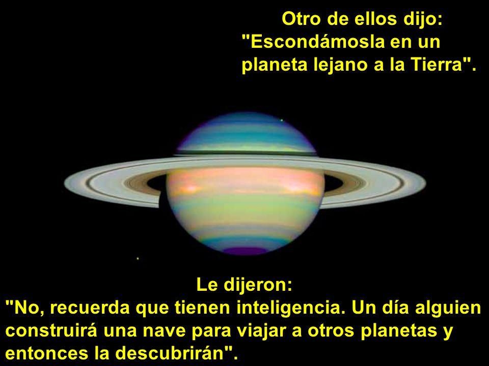 Otro de ellos dijo: Escondámosla en un. planeta lejano a la Tierra . Le dijeron: