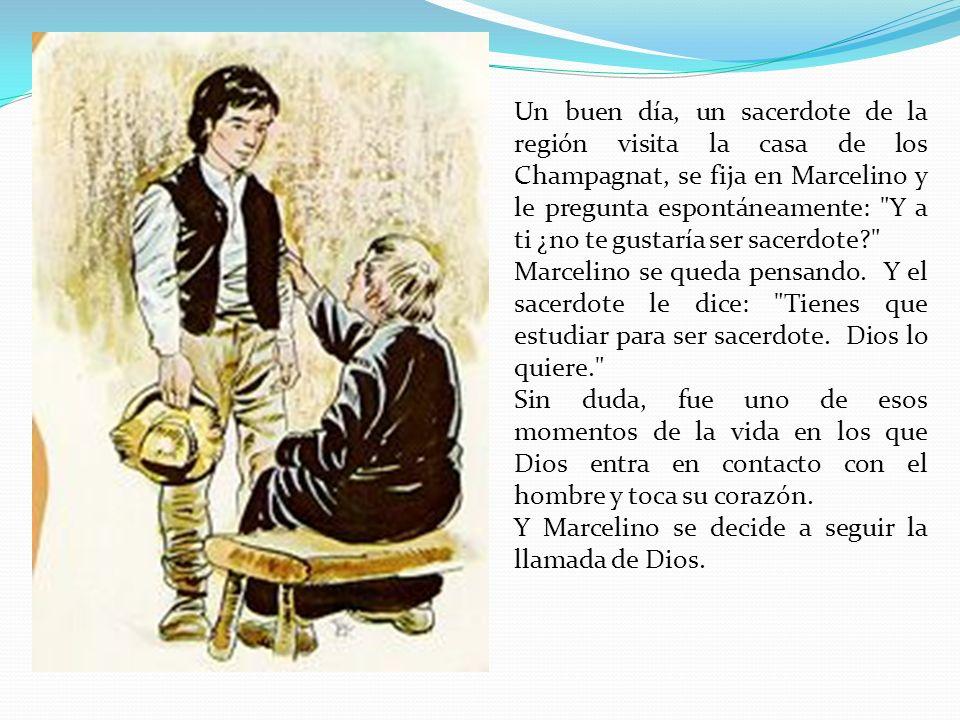 Un buen día, un sacerdote de la región visita la casa de los Champagnat, se fija en Marcelino y le pregunta espontáneamente: Y a ti ¿no te gustaría ser sacerdote