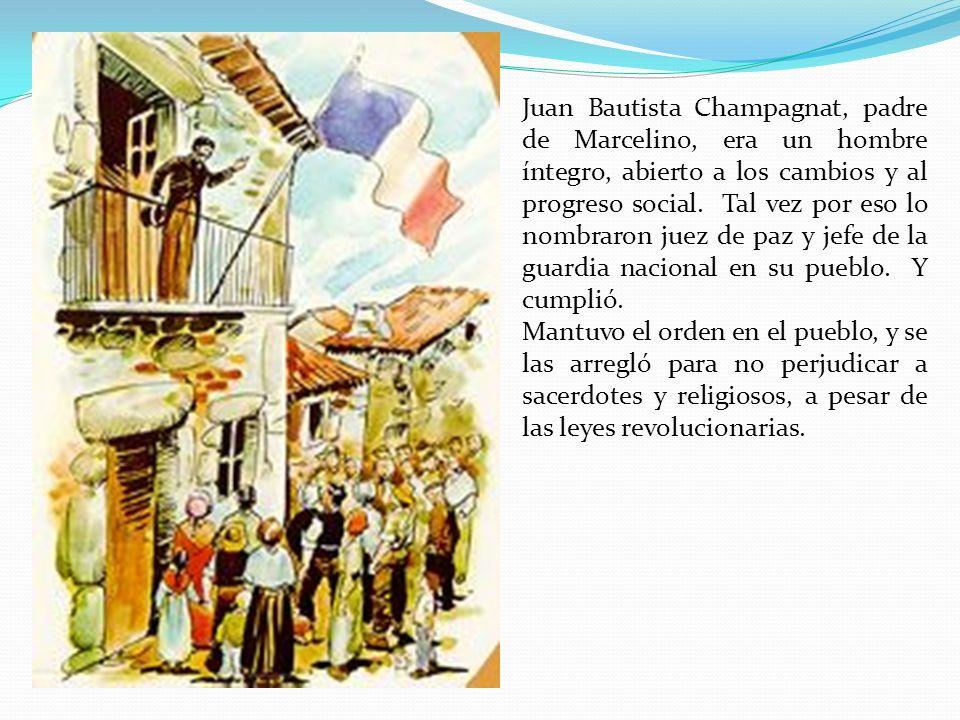 Juan Bautista Champagnat, padre de Marcelino, era un hombre íntegro, abierto a los cambios y al progreso social. Tal vez por eso lo nombraron juez de paz y jefe de la guardia nacional en su pueblo. Y cumplió.
