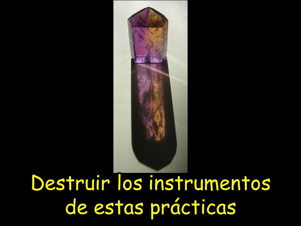 Destruir los instrumentos de estas prácticas