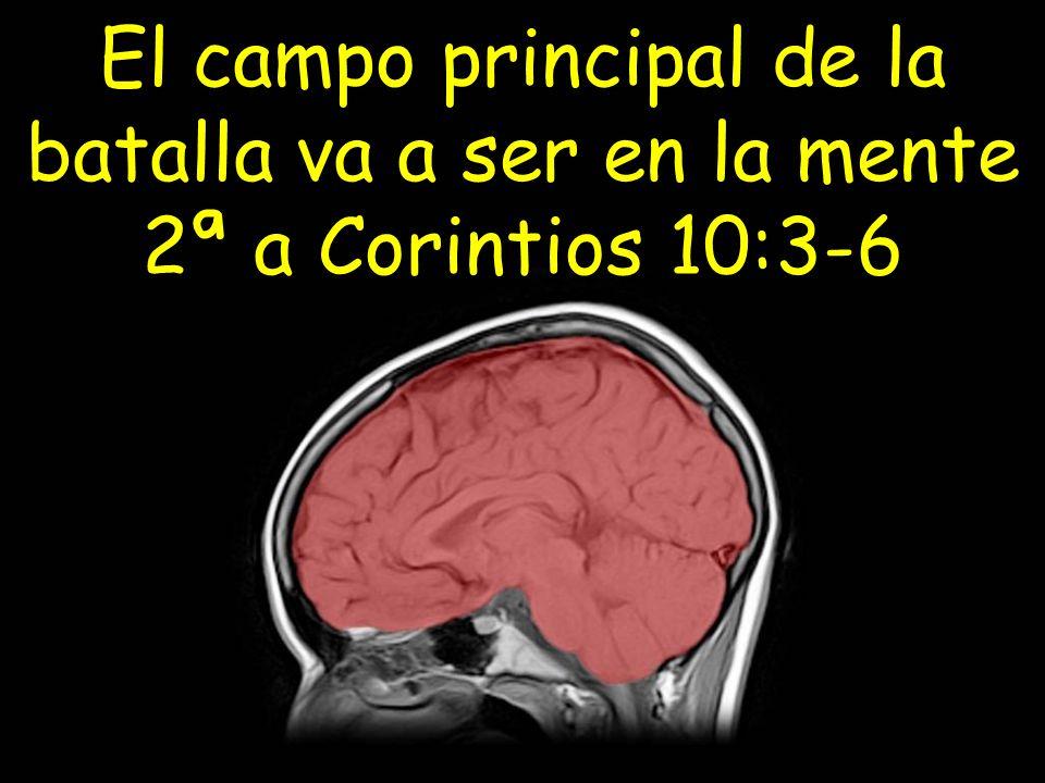 El campo principal de la batalla va a ser en la mente 2ª a Corintios 10:3-6