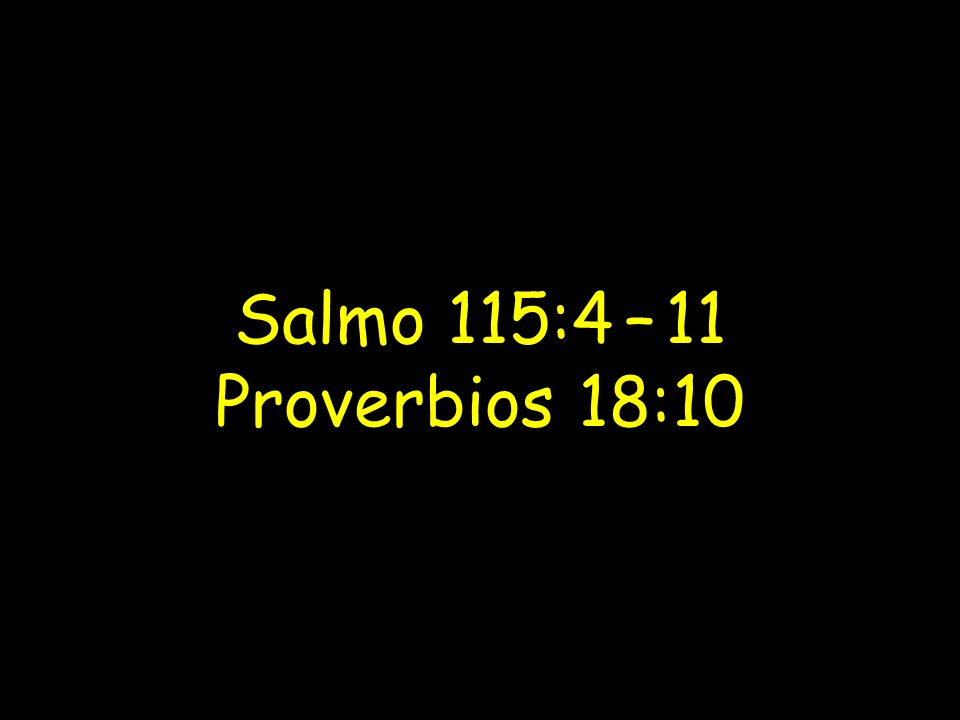 Salmo 115:4 – 11 Proverbios 18:10