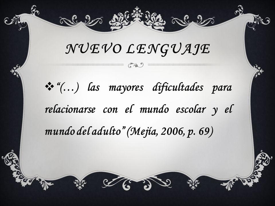 Nuevo lenguaje (…) las mayores dificultades para relacionarse con el mundo escolar y el mundo del adulto (Mejía, 2006, p.