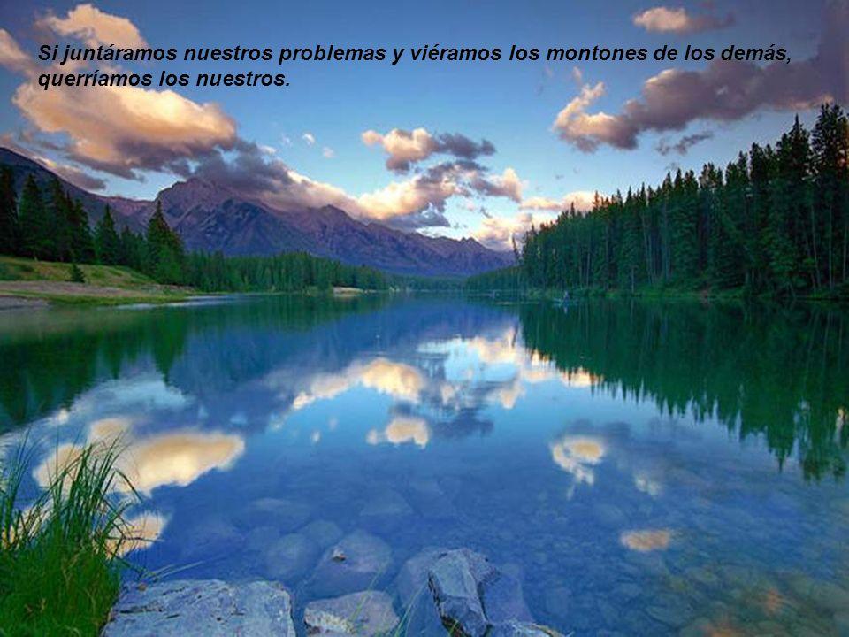 Si juntáramos nuestros problemas y viéramos los montones de los demás, querríamos los nuestros.