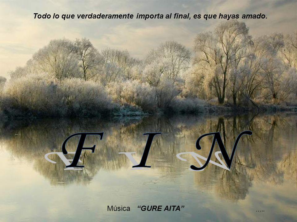 F I N Todo lo que verdaderamente importa al final, es que hayas amado.