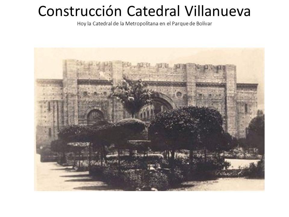 Construcción Catedral Villanueva Hoy la Catedral de la Metropolitana en el Parque de Bolívar