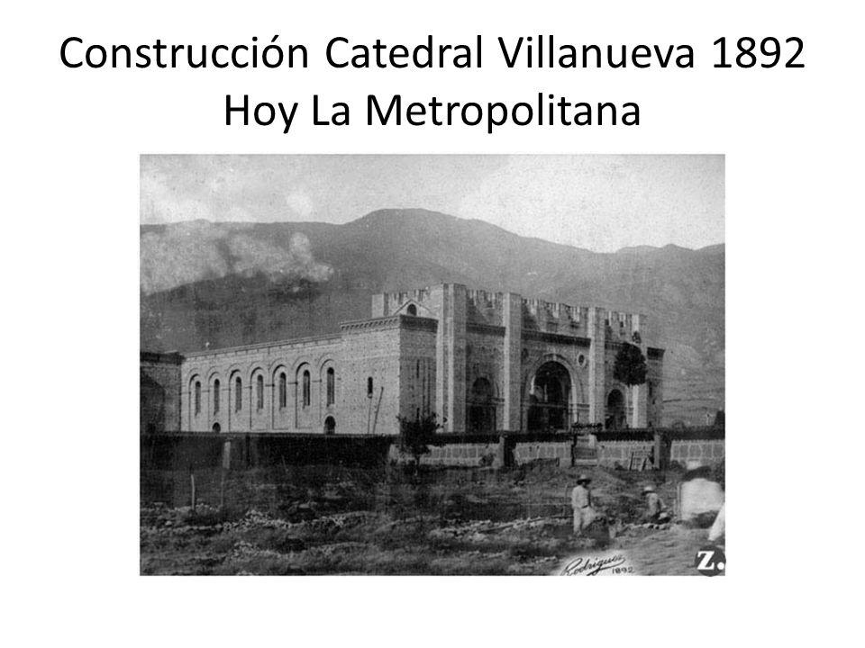Construcción Catedral Villanueva 1892 Hoy La Metropolitana