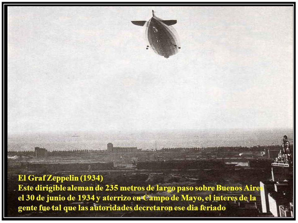 El Graf Zeppelin (1934) Este dirigible aleman de 235 metros de largo paso sobre Buenos Aires el 30 de junio de 1934 y aterrizo en Campo de Mayo, el interes de la gente fue tal que las autoridades decretaron ese dia feriado