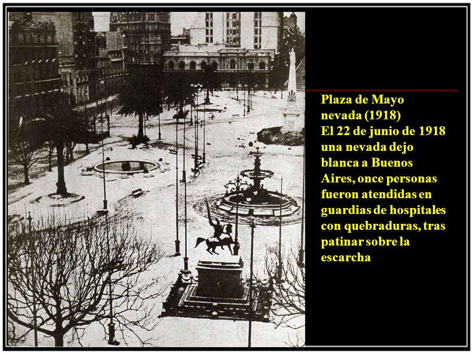 Plaza de Mayo nevada (1918) El 22 de junio de 1918 una nevada dejo blanca a Buenos Aires, once personas fueron atendidas en guardias de hospitales con quebraduras, tras patinar sobre la escarcha