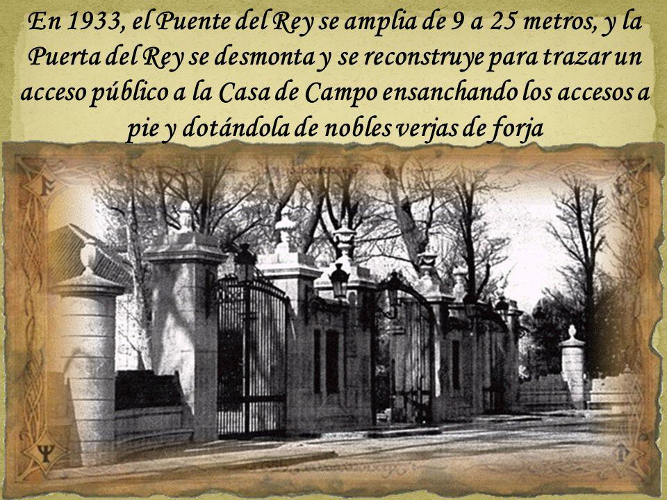 En 1933, el Puente del Rey se amplia de 9 a 25 metros, y la Puerta del Rey se desmonta y se reconstruye para trazar un acceso público a la Casa de Campo ensanchando los accesos a pie y dotándola de nobles verjas de forja