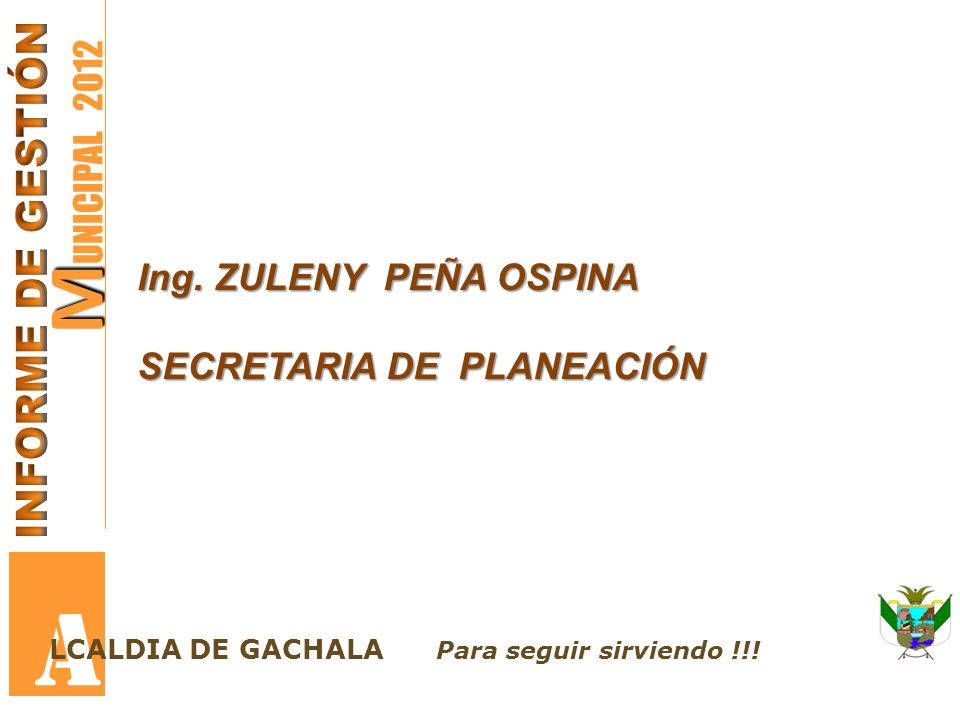 A MUNICIPAL 2012 INFORME DE GESTIÓN Ing. ZULENY PEÑA OSPINA