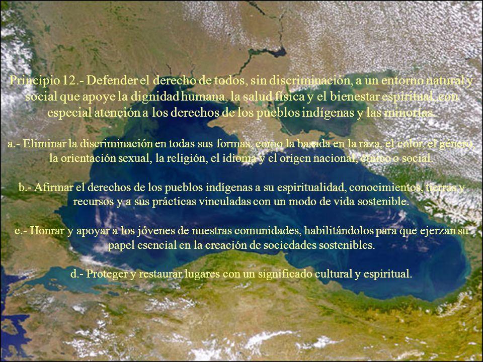 Principio 12.- Defender el derecho de todos, sin discriminación, a un entorno natural y social que apoye la dignidad humana, la salud física y el bienestar espiritual, con especial atención a los derechos de los pueblos indígenas y las minorías.