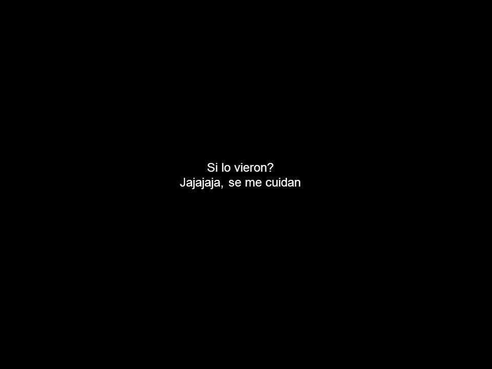 Si lo vieron Jajajaja, se me cuidan