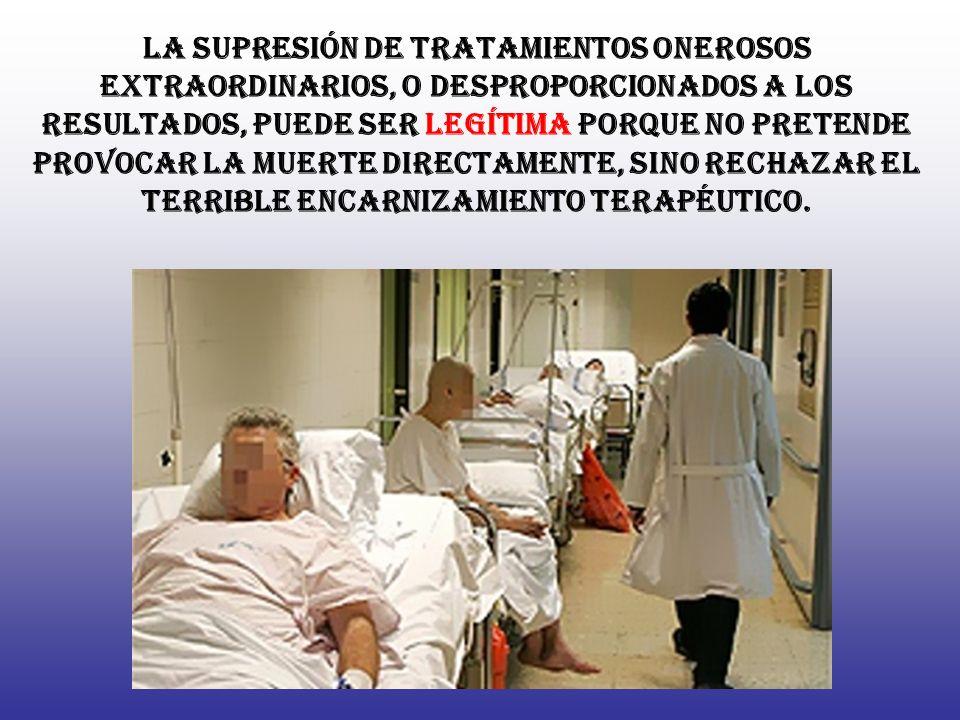La supresión de tratamientos onerosos extraordinarios, o desproporcionados a los resultados, puede ser legítima porque no pretende provocar la muerte directamente, sino rechazar el terrible encarnizamiento terapéutico.