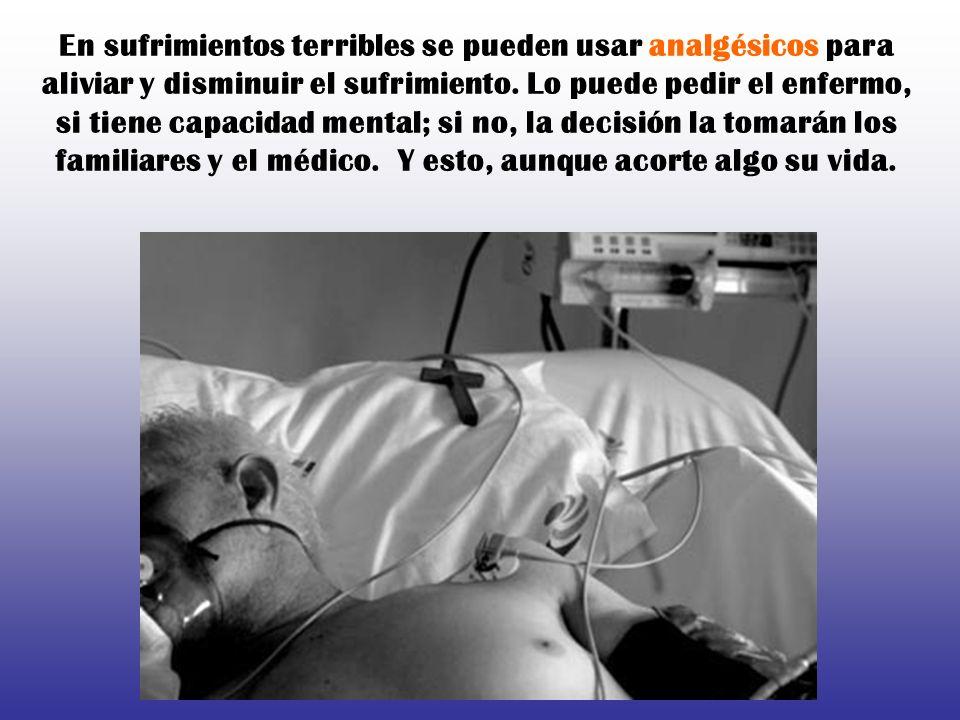 En sufrimientos terribles se pueden usar analgésicos para aliviar y disminuir el sufrimiento.