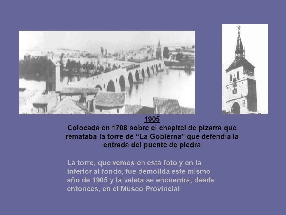 1905 1905. Colocada en 1708 sobre el chapitel de pizarra que remataba la torre de La Gobierna que defendía la entrada del puente de piedra.