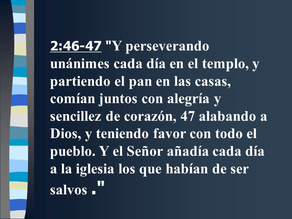 2:46-47 Y perseverando unánimes cada día en el templo, y partiendo el pan en las casas, comían juntos con alegría y sencillez de corazón, 47 alabando a Dios, y teniendo favor con todo el pueblo.