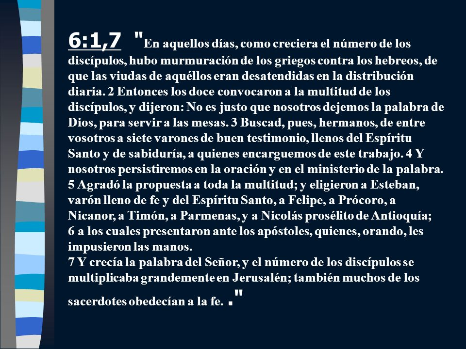 6:1,7 En aquellos días, como creciera el número de los discípulos, hubo murmuración de los griegos contra los hebreos, de que las viudas de aquéllos eran desatendidas en la distribución diaria. 2 Entonces los doce convocaron a la multitud de los discípulos, y dijeron: No es justo que nosotros dejemos la palabra de Dios, para servir a las mesas. 3 Buscad, pues, hermanos, de entre vosotros a siete varones de buen testimonio, llenos del Espíritu Santo y de sabiduría, a quienes encarguemos de este trabajo. 4 Y nosotros persistiremos en la oración y en el ministerio de la palabra. 5 Agradó la propuesta a toda la multitud; y eligieron a Esteban, varón lleno de fe y del Espíritu Santo, a Felipe, a Prócoro, a Nicanor, a Timón, a Parmenas, y a Nicolás prosélito de Antioquía; 6 a los cuales presentaron ante los apóstoles, quienes, orando, les impusieron las manos.