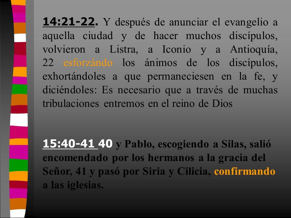 14:21-22. Y después de anunciar el evangelio a aquella ciudad y de hacer muchos discípulos, volvieron a Listra, a Iconio y a Antioquía, 22 esforzándo los ánimos de los discípulos, exhortándoles a que permaneciesen en la fe, y diciéndoles: Es necesario que a través de muchas tribulaciones entremos en el reino de Dios