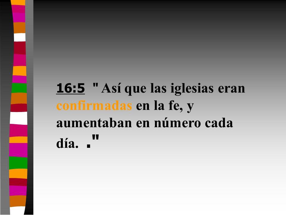 16:5 Así que las iglesias eran confirmadas en la fe, y aumentaban en número cada día. .