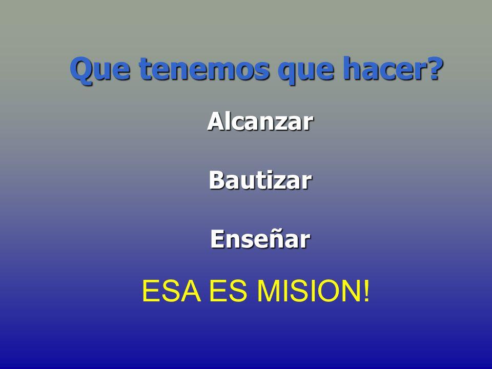 Que tenemos que hacer Alcanzar Bautizar Enseñar ESA ES MISION!