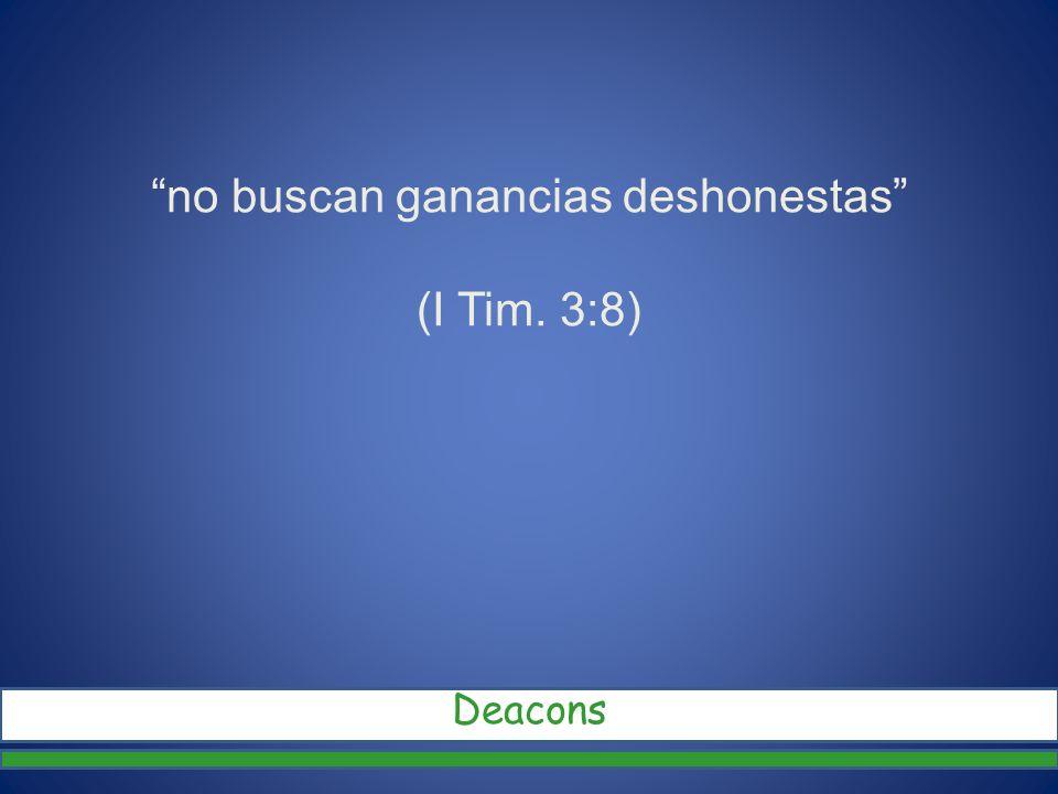 no buscan ganancias deshonestas (I Tim. 3:8)
