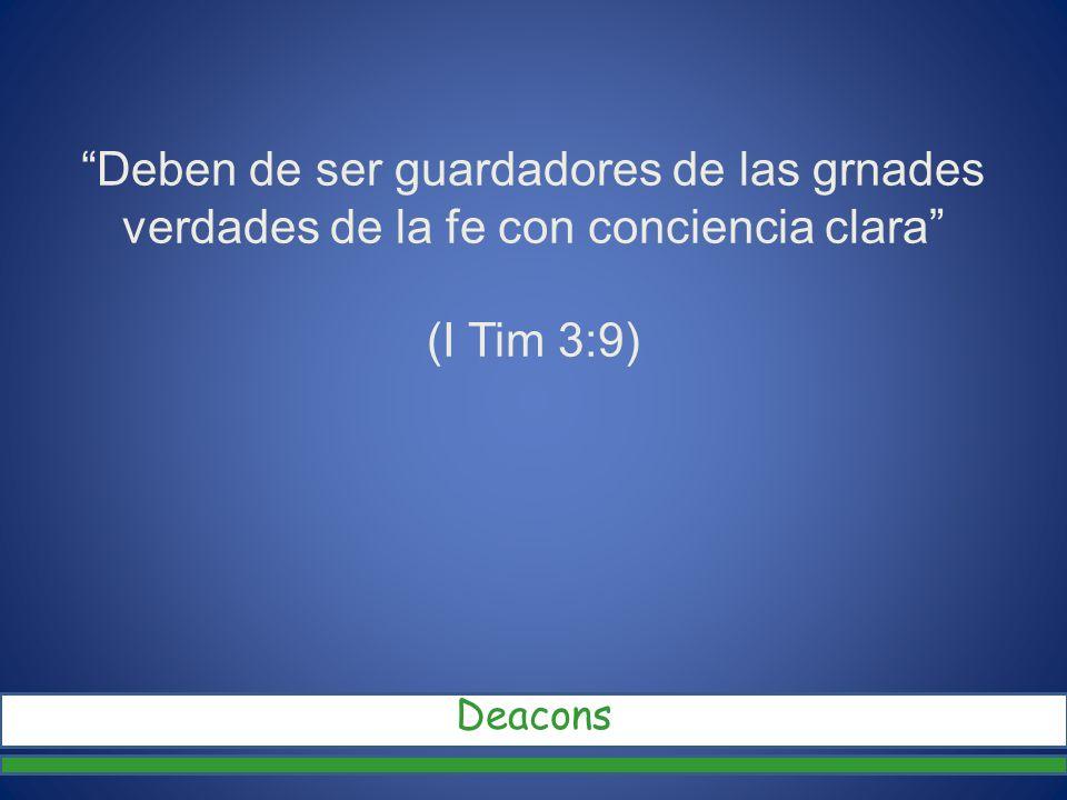 Deben de ser guardadores de las grnades verdades de la fe con conciencia clara (I Tim 3:9)