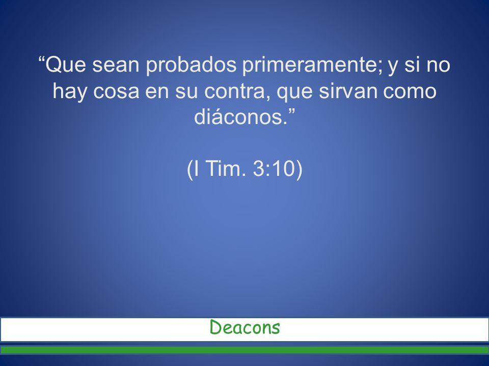 Que sean probados primeramente; y si no hay cosa en su contra, que sirvan como diáconos. (I Tim. 3:10)