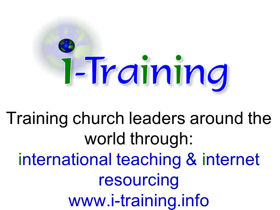 Training church leaders around the world through: international teaching & internet resourcing www.i-training.info