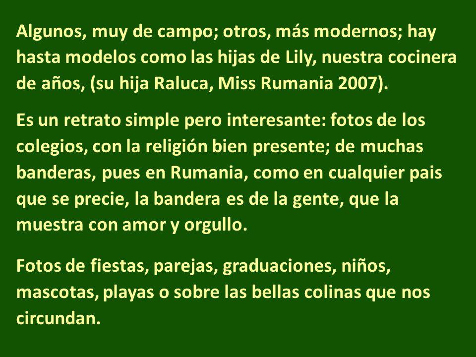 Algunos, muy de campo; otros, más modernos; hay hasta modelos como las hijas de Lily, nuestra cocinera de años, (su hija Raluca, Miss Rumania 2007).