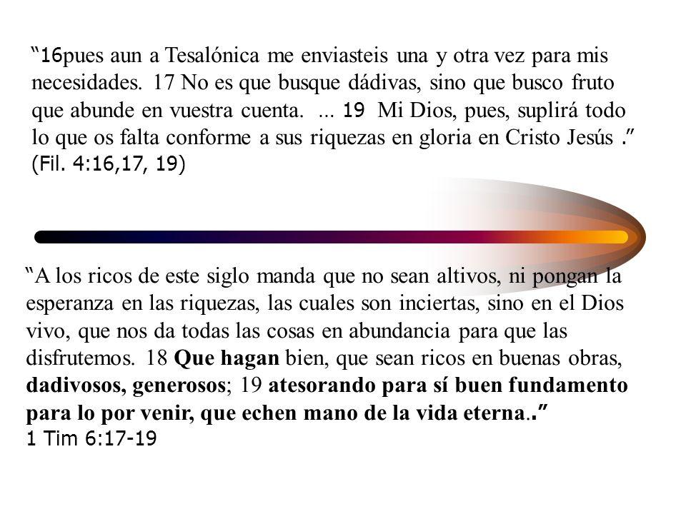 16pues aun a Tesalónica me enviasteis una y otra vez para mis necesidades. 17 No es que busque dádivas, sino que busco fruto que abunde en vuestra cuenta. … 19 Mi Dios, pues, suplirá todo lo que os falta conforme a sus riquezas en gloria en Cristo Jesús . (Fil. 4:16,17, 19)