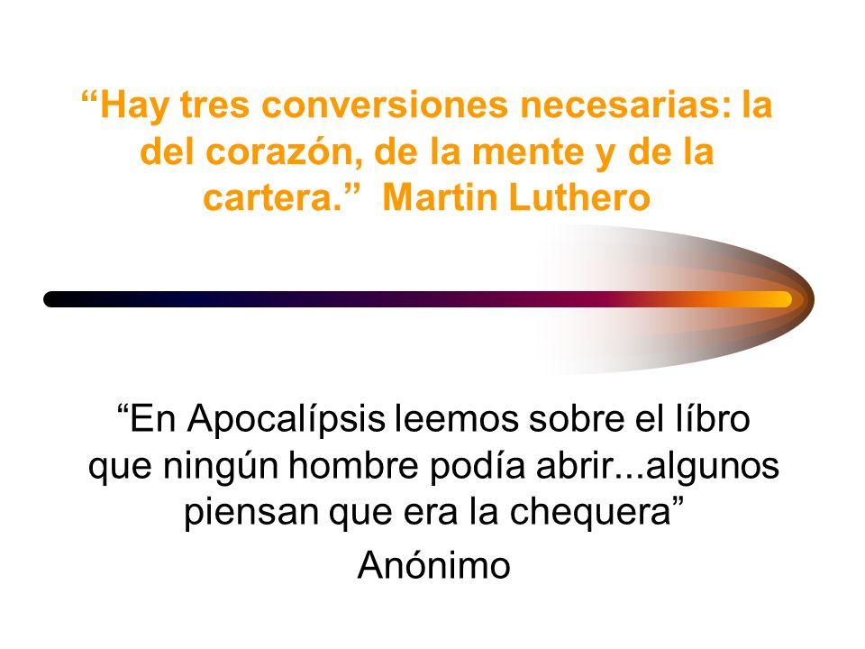 Hay tres conversiones necesarias: la del corazón, de la mente y de la cartera. Martin Luthero