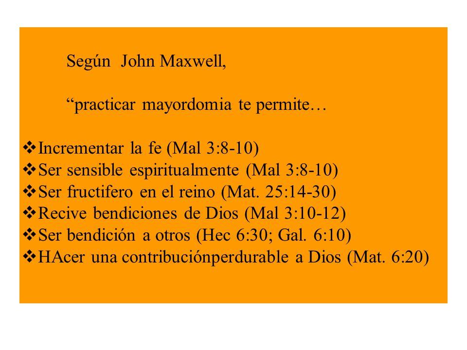 Según John Maxwell, practicar mayordomia te permite… Incrementar la fe (Mal 3:8-10) Ser sensible espiritualmente (Mal 3:8-10)