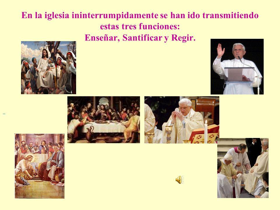 En la iglesia ininterrumpidamente se han ido transmitiendo estas tres funciones: Enseñar, Santificar y Regir.