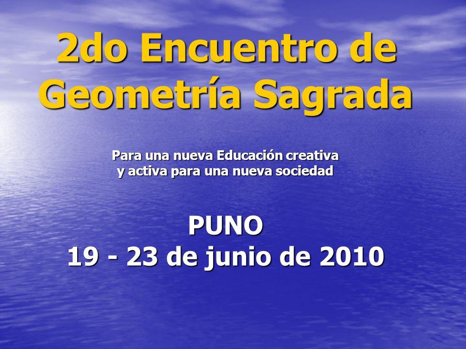 2do Encuentro de Geometría Sagrada Para una nueva Educación creativa y activa para una nueva sociedad PUNO 19 - 23 de junio de 2010