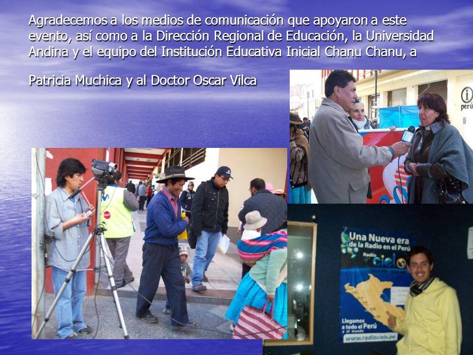 Agradecemos a los medios de comunicación que apoyaron a este evento, así como a la Dirección Regional de Educación, la Universidad Andina y el equipo del Institución Educativa Inicial Chanu Chanu, a Patricia Muchica y al Doctor Oscar Vilca