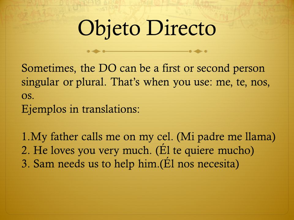 Objeto DirectoSometimes, the DO can be a first or second person singular or plural. That's when you use: me, te, nos, os.